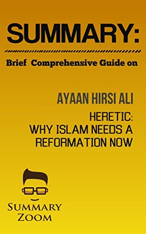 Summary: Brief Comprehensive Guide On: Ayaan Hirsi Ali's: Heretic: Why Islam Needs A Reformation Now (Summary Zoom Book 15)