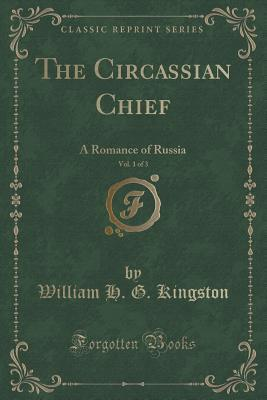 The Circassian Chief, Vol. 1 of 3: A Romance of Russia