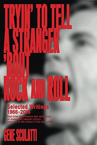 Tryin' to Tell a Stranger 'Bout Rock and Roll: Selected Writings 1966-2016: Real-time observations and reflections on music and popular culture, from one of the nation's first rock critics