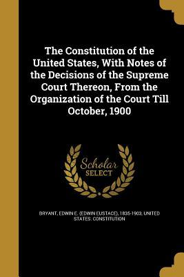 The Constitution of the United States, with Notes of the Decisions of the Supreme Court Thereon, from the Organization of the Court Till October, 1900