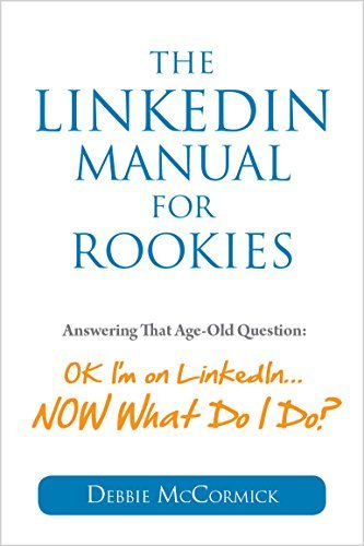 "The LinkedIn Manual for Rookies: Answering the Age-Old Question: ""Okay, I'm on LinkedIn ... NOW What Do"""
