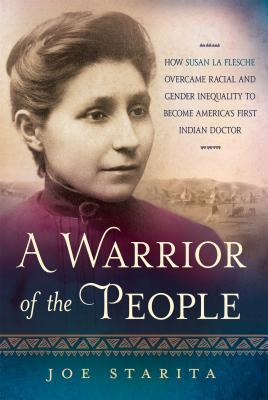 A Warrior of the People How Susan La Flesche Overcame Racial and Gender Inequality to Become America s First Indian Doctor