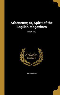 Atheneum; Or, Spirit of the English Magazines; Volume 13