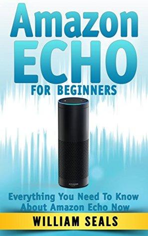Amazon Echo: Amazon Echo For Beginners - Everything You Need To Know About Amazon Echo Now (Amazon Echo User Guide, Alexa Kit)