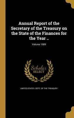 Annual Report of the Secretary of the Treasury on the State of the Finances for the Year ..; Volume 1909