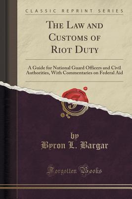 The Law and Customs of Riot Duty: A Guide for National Guard Officers and Civil Authorities, with Commentaries on Federal Aid