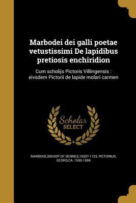 Marbodei Dei Galli Poetae Vetustissimi de Lapidibus Pretiosis Enchiridion: Cum Scholijs Pictoris Villingensis: Eivsdem Pictorii de Lapide Molari Carmen