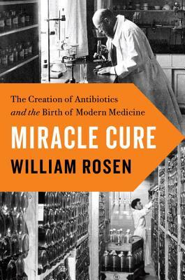 Miracle Cure: The Creation of Antibiotics and the Birth of Modern Medicine