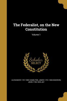 The Federalist, on the New Constitution; Volume 1