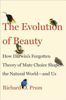 The Evolution of Beauty: How Darwin's Forgotten Theory of Mate Choice Shapes the Animal World—And Us