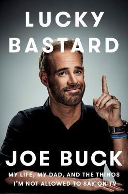 Lucky Bastard: My Life, My Dad, and the Things I'm Not Allowed to Say on TV by Joe Buck