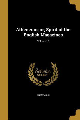 Atheneum; Or, Spirit of the English Magazines; Volume 10