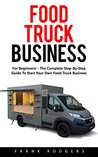 Food Truck Business: For Beginners! - The Complete Step-By-Step Guide To Start Your Own Food Truck Business! (Food Truck, Passive Income, Truck Startup)