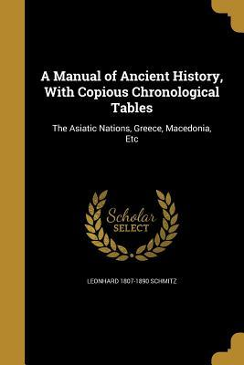 A Manual of Ancient History, with Copious Chronological Tables: The Asiatic Nations, Greece, Macedonia, Etc
