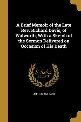 A Brief Memoir of the Late REV. Richard Davis, of Walworth; With a Sketch of the Sermon Delivered on Occasion of His Death