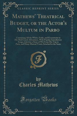 Mathews' Theatrical Budget, or the Actor's Multum in Parbo: Containing All the Whim, Frolic, and Eccentricity in His Mail Coach Adventures, with Popular Introductory Songs, Likewise a Store of Wit from His Trip to Paris, and Many Musical Treats Attached T