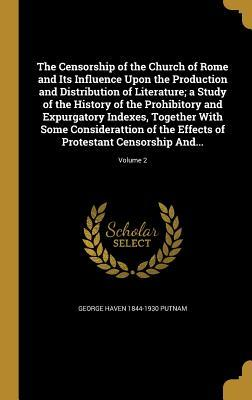 The Censorship of the Church of Rome and Its Influence Upon the Production and Distribution of Literature; A Study of the History of the Prohibitory and Expurgatory Indexes, Together with Some Considerattion of the Effects of Protestant Censorship And....