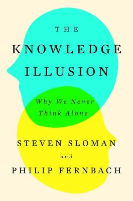 The Knowledge Illusion Why We Never Think Alone By Steven Sloman