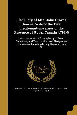 The Diary of Mrs. John Graves Simcoe, Wife of the First Lieutenant-Governor of the Province of Upper Canada, 1792-6