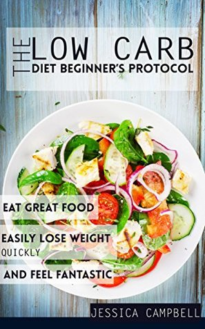 The Low Carb Diet Beginner's Protocol: Eat Great Food, Easily Lose Weight Quickly, and Feel Fantastic (Healthy Body, Healthy Mind)