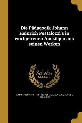 Die Padagogik Johann Heinrich Pestalozzi's in Wortgetreuen Auszugen Aus Seinen Werken