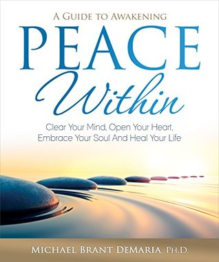 Peace Within: Clear Your Mind, Open Your Heart, Embrace Your Soul and Heal Your Life