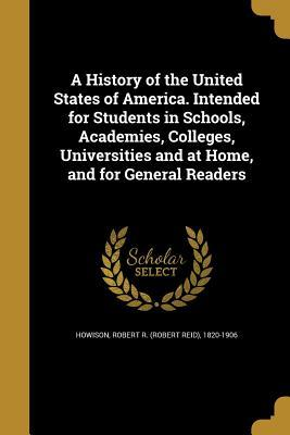 A History of the United States of America. Intended for Students in Schools, Academies, Colleges, Universities and at Home, and for General Readers
