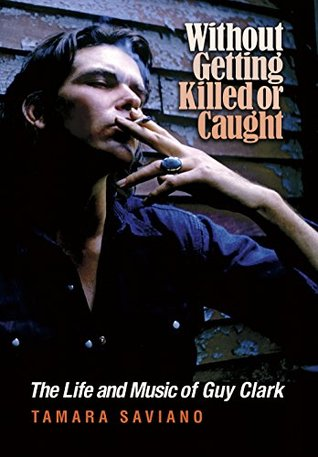 Without Getting Killed or Caught: The Life and Music of Guy Clark (John and Robin Dickson Series in Texas Music, sponsored by the Center for Texas Music History, Texas State University) by Tamara Saviano