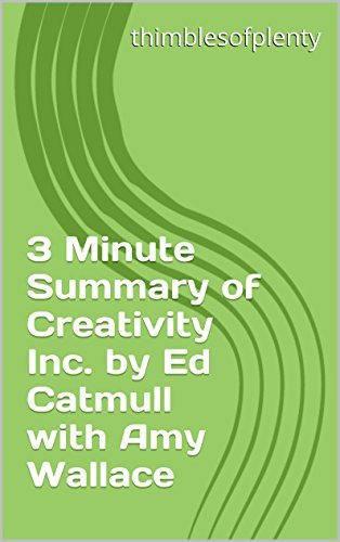 3 Minute Summary of Creativity Inc. by Ed Catmull with Amy Wallace (thimblesofplenty 3 Minute Business Book Summary Series 1)