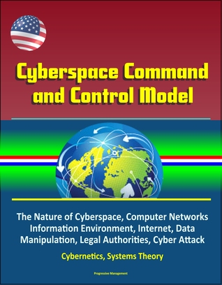 Cyberspace Command and Control Model: The Nature of Cyberspace, Computer Networks, Information Environment, Internet, Data Manipulation, Legal Authorities, Cyber Attack, Cybernetics, Systems Theory