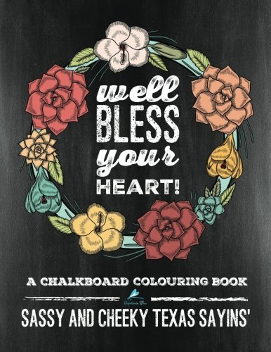 Sassy and Cheeky Texas Sayins': A Chalkboard Colouring Book: Well Bless Your Heart: A Unique Humorous Adult Colouring Book For Men, Ladies & Teens ... Stress Relief & Art Colour Therapy)