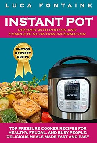 Instant Pot Recipes with Photos and Complete Nutrition Information: Top Pressure Cooker Recipes for Healthy, Frugal, and Busy People; Delicious Meals Made Fast and Easy