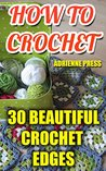 How To Crochet: 30 Beautiful Crochet Edges: (Crochet Accessories)