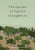 The Garden Of Foolish Indulgences