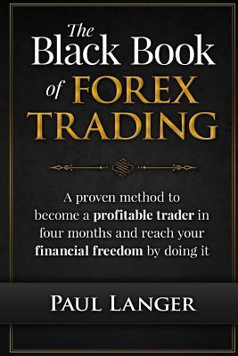 The Black Book of Forex Trading: A Proven Method to Become a Profitable Trader in Four Months and Reach Your Financial Freedom by Doing It