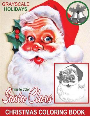 Grayscale Holidays Time to Color Santa Claus Adult Coloring Book: (grayscale Coloring) (Christmas Coloring Book) (Photo Coloring Book) (Santa Claus) (Holiday Coloring Book)