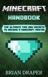 Minecraft: Minecraft Handbook: The Ultimate Tips And Secrets To Become A Minecraft Master (minecraft essential handbook, minecraft tricks, minecraft cheats, ... guide, minecraft hacks, minecraft potions)