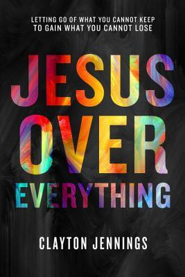 Jesus Over Everything: Letting Go of What You Cannot Keep to Gain What You Cannot Lose
