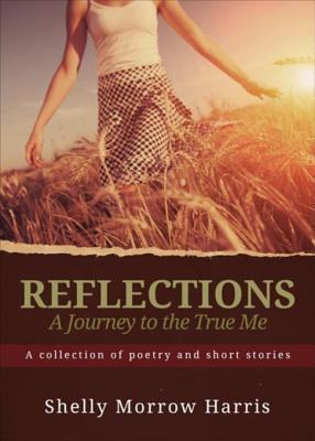 Reflections - A Journey to the True Me: A Collection of Poetry and Short Stories