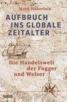 Aufbruch ins globale Zeitalter: Die Handelswelt der Fugger und Welser