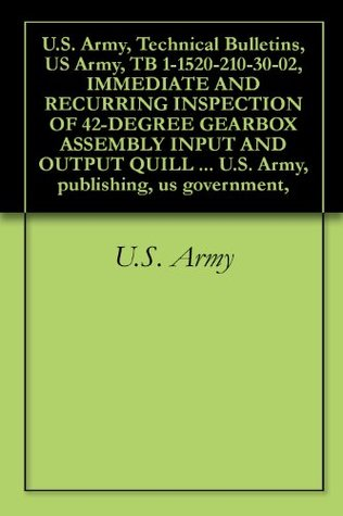 U.S. Army, Technical Bulletins, US Army, TB 1-1520-210-30-02, IMMEDIATE AND RECURRING INSPECTION OF 42-DEGREE GEARBOX ASSEMBLY INPUT AND OUTPUT QUILL BEVEL ... U.S. Army, publishing, us government,