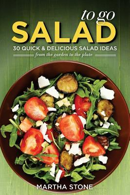 Salads to Go - 30 Quick & Delicious Salad Ideas: From the Garden to the Plate