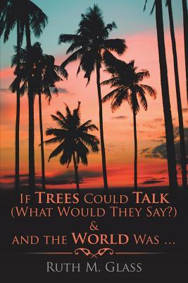 If Trees Could Talk (What Would They Say?) & and the World Was . . .