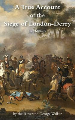 A True Account of the Siege of London-Derry