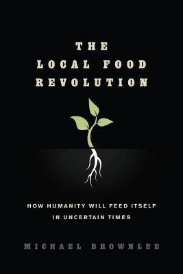 The Local Food Revolution: How Humanity Will Feed Itself in Uncertain Times