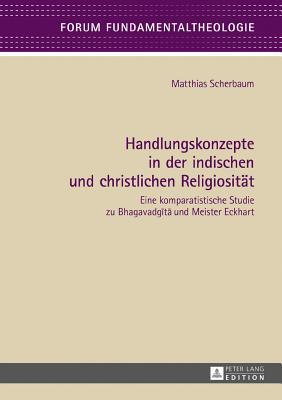 Handlungskonzepte in Der Indischen Und Christlichen Religiositaet: Eine Komparatistische Studie Zu Bhagavadgītā Und Meister Eckhart