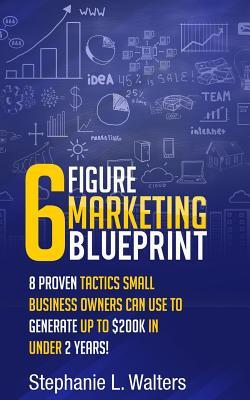 6 Figure Marketing Blueprint: 8 Proven Tactics Small Business Owners Can Use to Generate Up to $200k in Under 2 Years!