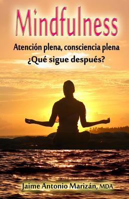 Mindfulness: Atencion Plena, Consciencia Plena. Que Sigue Despues?