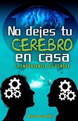 No Dejes Tu Cerebro En Casa: La Importancia de Pensar par Dr Miguel Angel Nunez