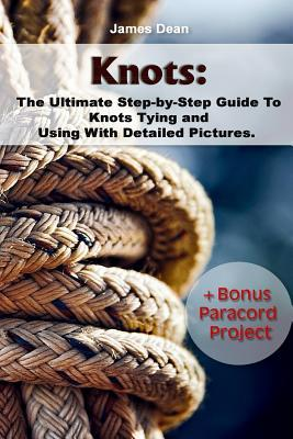 Knots: The Ultimate Step-By-Step Guide to Knots Tying and Using with Detailed Pictures+bonus Paracord Project: (Craft Business, Knot Tying)